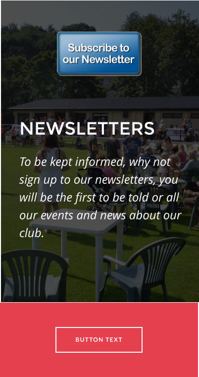 NEWSLETTERS To be kept informed, why not sign up to our newsletters, you will be the first to be told or all our events and news about our club.  BUTTON TEXT