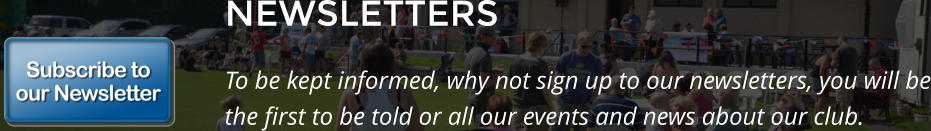 NEWSLETTERS To be kept informed, why not sign up to our newsletters, you will be the first to be told or all our events and news about our club.